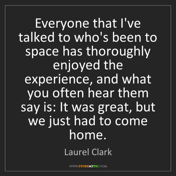Laurel Clark: Everyone that I've talked to who's been to space has...