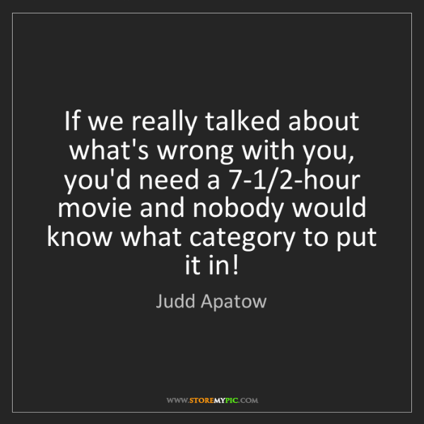 Judd Apatow: If we really talked about what's wrong with you, you'd...