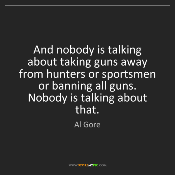 Al Gore: And nobody is talking about taking guns away from hunters...