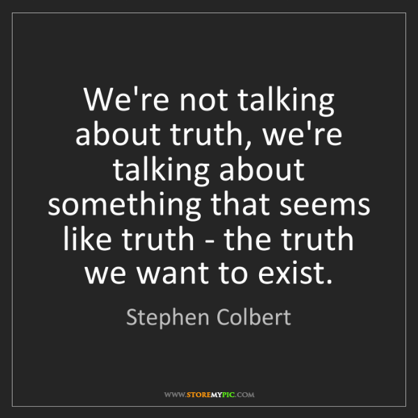 Stephen Colbert: We're not talking about truth, we're talking about something...