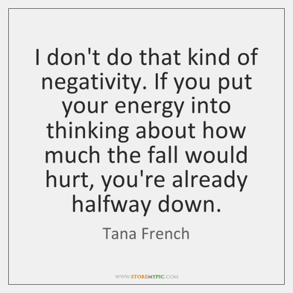 I don't do that kind of negativity. If you put your energy ...
