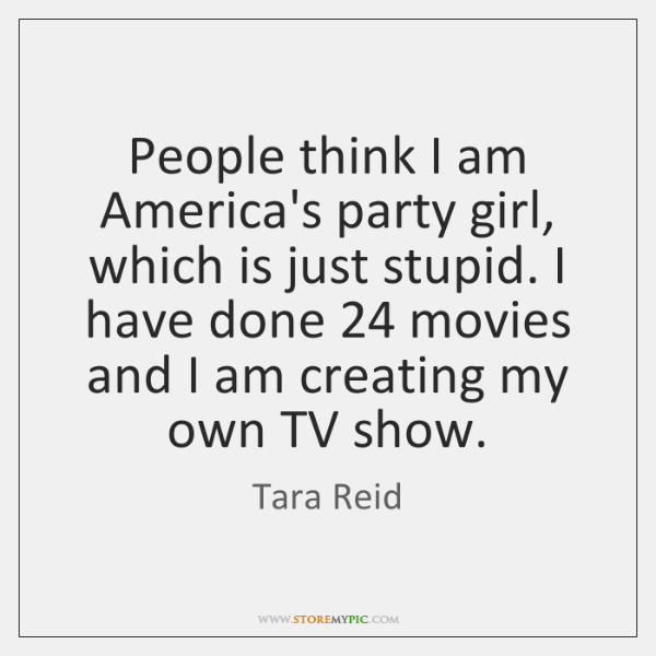 People think I am America's party girl, which is just stupid. I ...