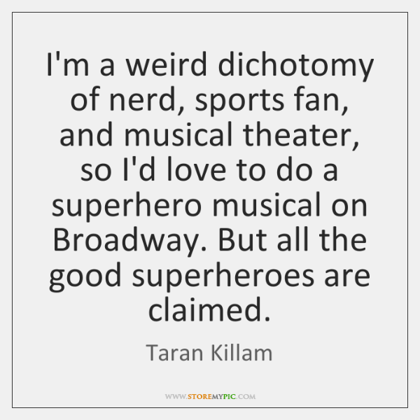 I'm a weird dichotomy of nerd, sports fan, and musical theater, so ...