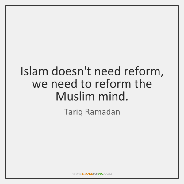 Islam doesn't need reform, we need to reform the Muslim mind.