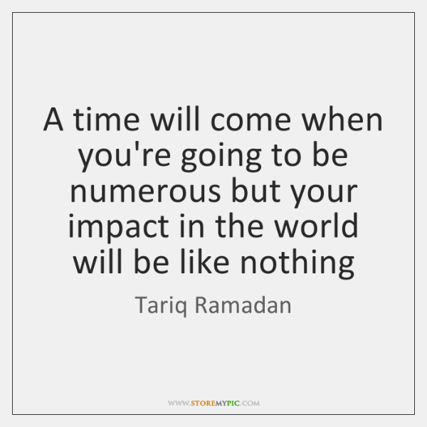 A time will come when you're going to be numerous but your ...