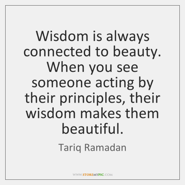 Wisdom is always connected to beauty. When you see someone acting by ...