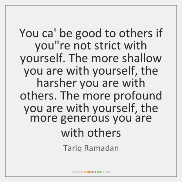 You ca' be good to others if you're not strict with yourself. ...