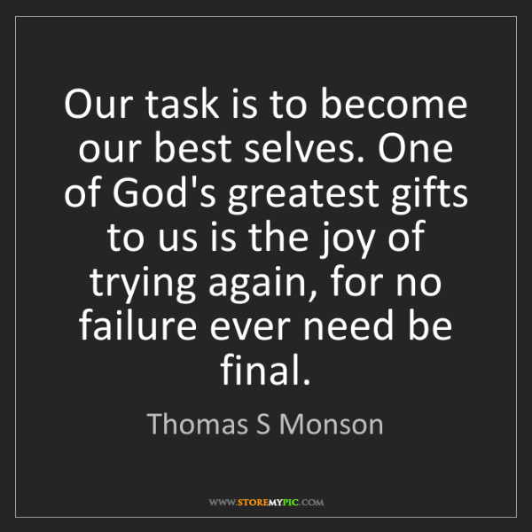 Thomas S Monson: Our task is to become our best selves. One of God's greatest...