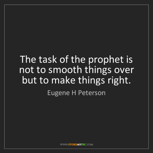 Eugene H Peterson: The task of the prophet is not to smooth things over...