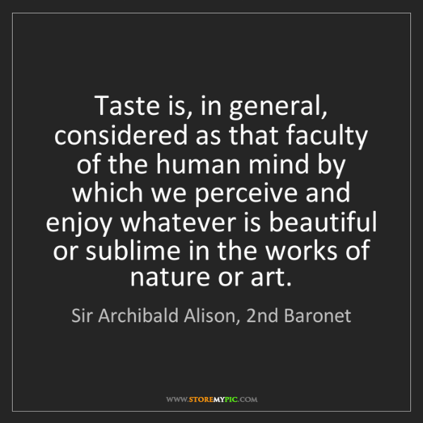 Sir Archibald Alison, 2nd Baronet: Taste is, in general, considered as that faculty of the...