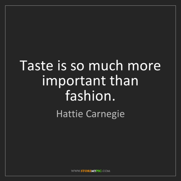 Hattie Carnegie: Taste is so much more important than fashion.