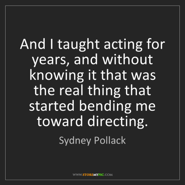 Sydney Pollack: And I taught acting for years, and without knowing it...