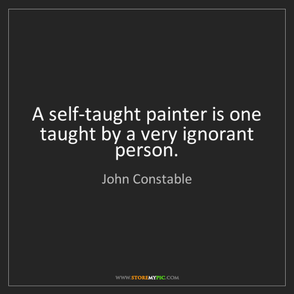 John Constable: A self-taught painter is one taught by a very ignorant...