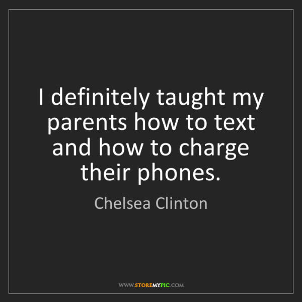 Chelsea Clinton: I definitely taught my parents how to text and how to...