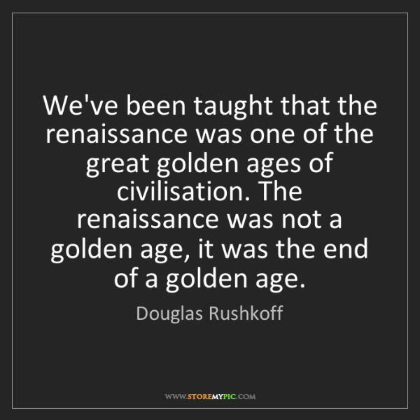 Douglas Rushkoff: We've been taught that the renaissance was one of the...