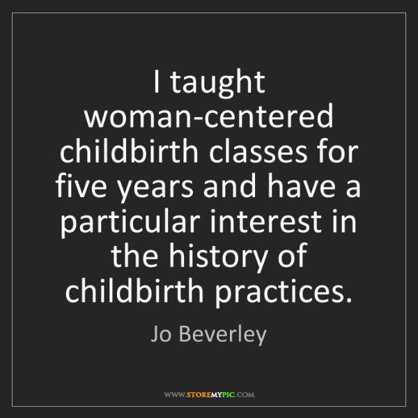 Jo Beverley: I taught woman-centered childbirth classes for five years...