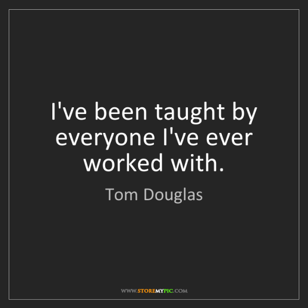 Tom Douglas: I've been taught by everyone I've ever worked with.