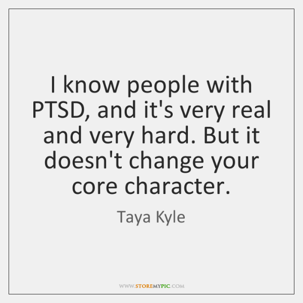 I know people with PTSD, and it's very real and very hard. ...