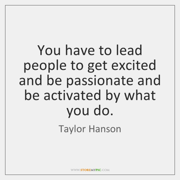 You have to lead people to get excited and be passionate and ...
