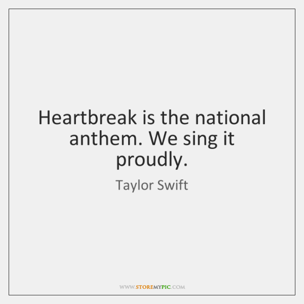 Heartbreak is the national anthem. We sing it proudly.