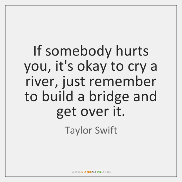 If somebody hurts you, it's okay to cry a river, just remember ...