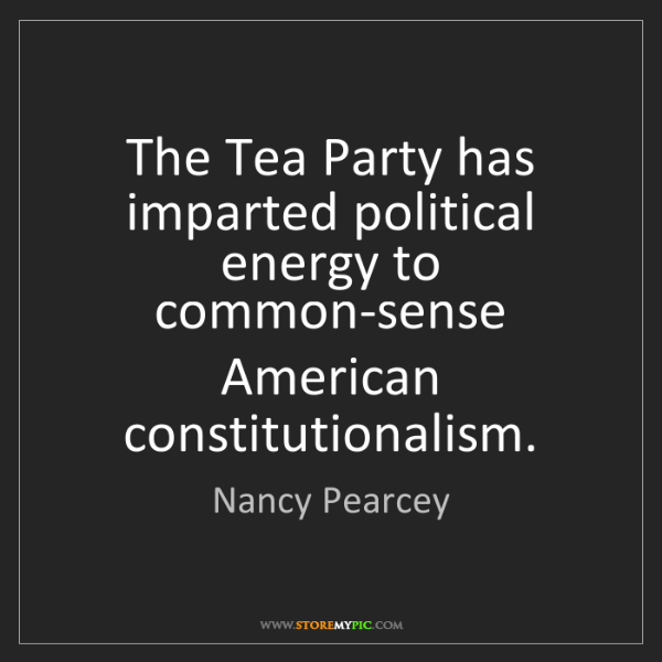 Nancy Pearcey: The Tea Party has imparted political energy to common-sense...