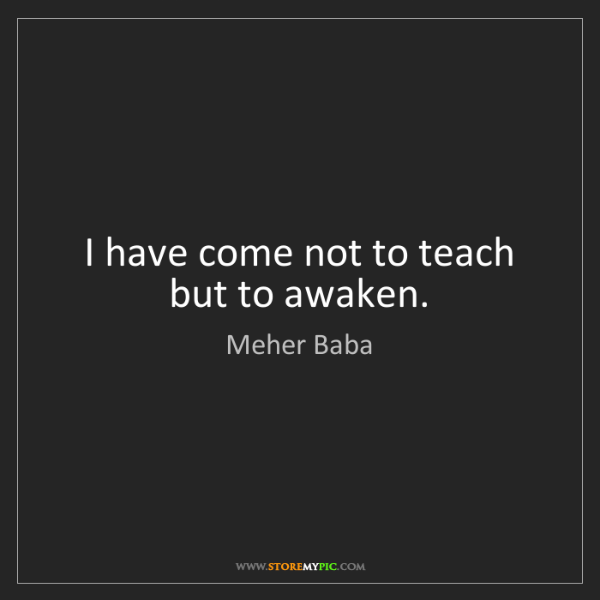 Meher Baba: I have come not to teach but to awaken.