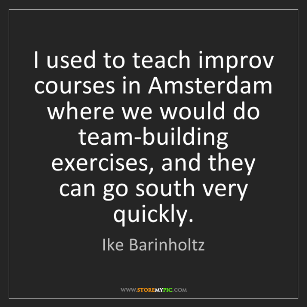 Ike Barinholtz: I used to teach improv courses in Amsterdam where we...