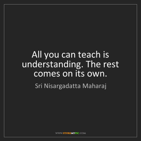 Sri Nisargadatta Maharaj: All you can teach is understanding. The rest comes on...