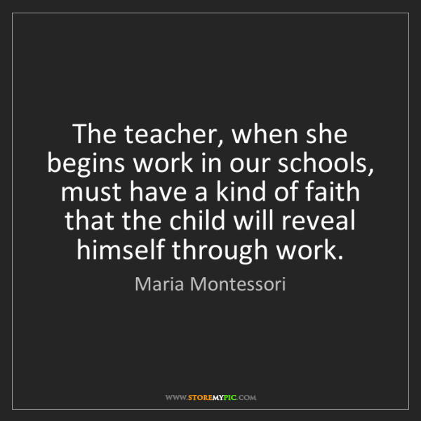 Maria Montessori: The teacher, when she begins work in our schools, must...