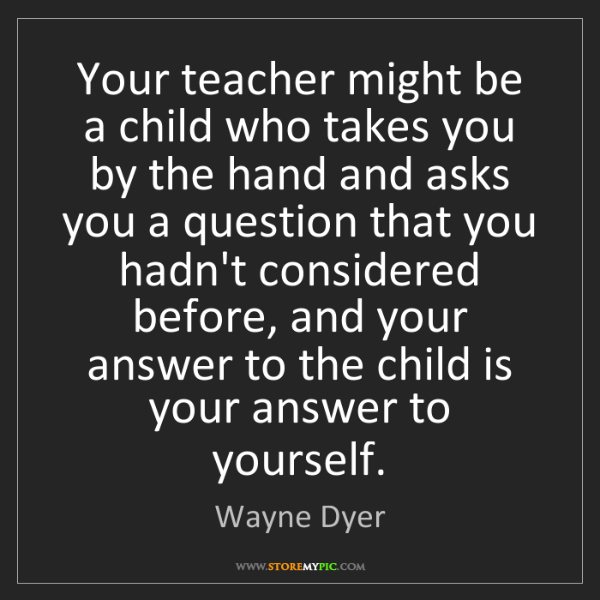 Wayne Dyer: Your teacher might be a child who takes you by the hand...