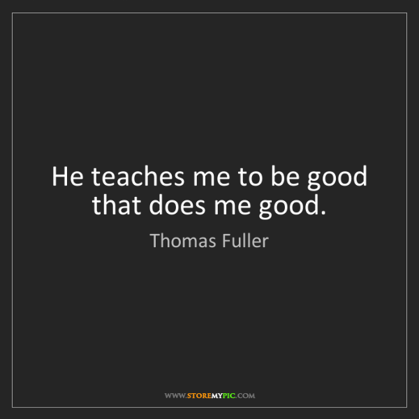 Thomas Fuller: He teaches me to be good that does me good.