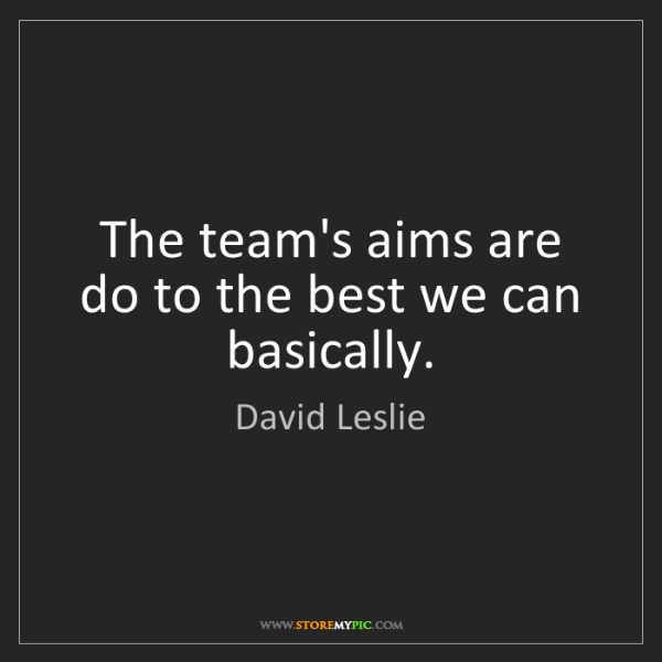 David Leslie: The team's aims are do to the best we can basically.