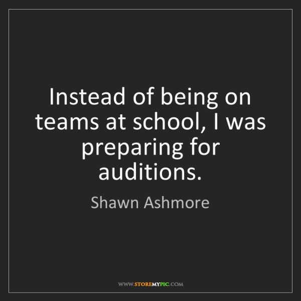 Shawn Ashmore: Instead of being on teams at school, I was preparing...