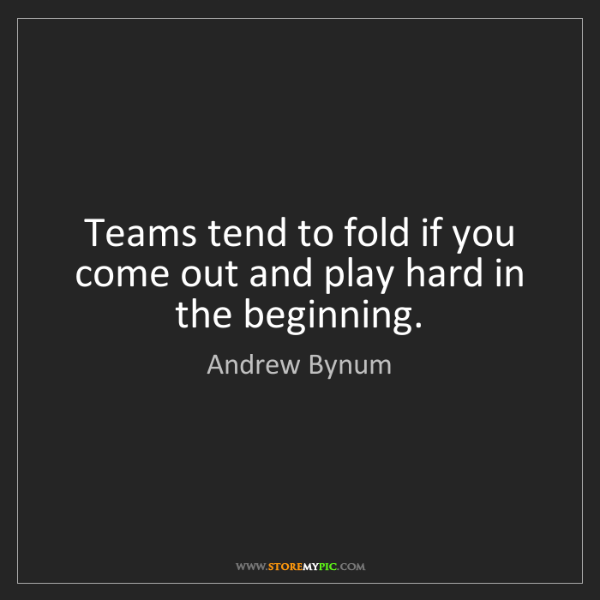 Andrew Bynum: Teams tend to fold if you come out and play hard in the...