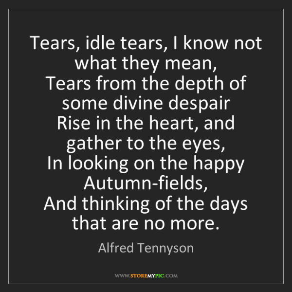 Alfred Tennyson: Tears, idle tears, I know not what they mean,   Tears...