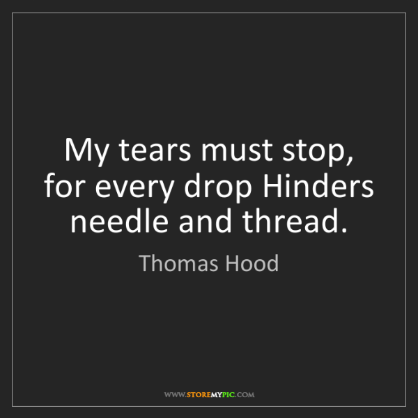 Thomas Hood: My tears must stop, for every drop Hinders needle and...