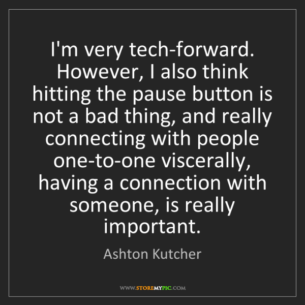 Ashton Kutcher: I'm very tech-forward. However, I also think hitting...