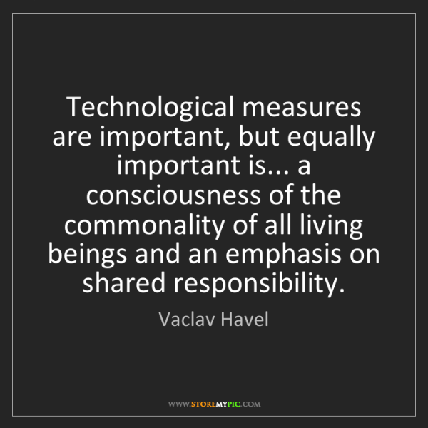 Vaclav Havel: Technological measures are important, but equally important...