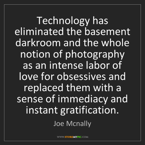 Joe Mcnally: Technology has eliminated the basement darkroom and the...