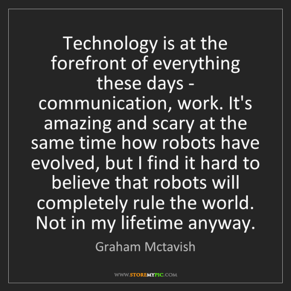 Graham Mctavish: Technology is at the forefront of everything these days...