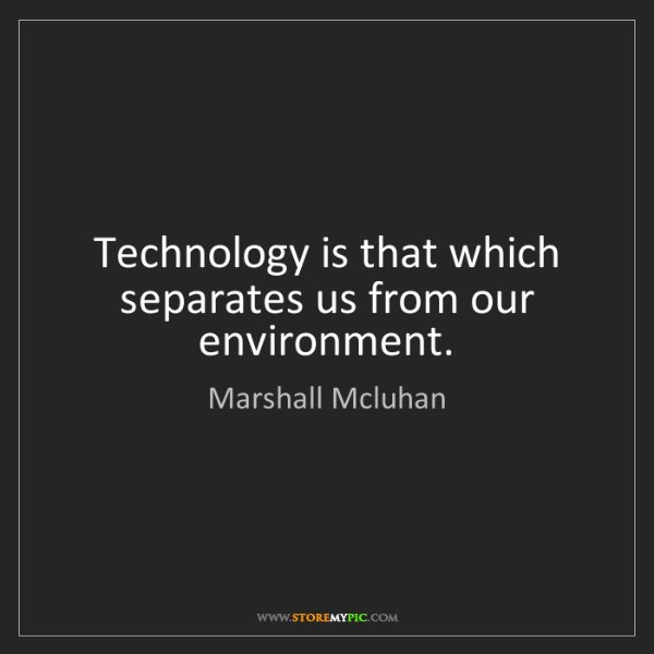 Marshall Mcluhan: Technology is that which separates us from our environment.