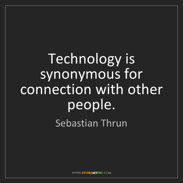 Sebastian Thrun: Technology is synonymous for connection with other people.