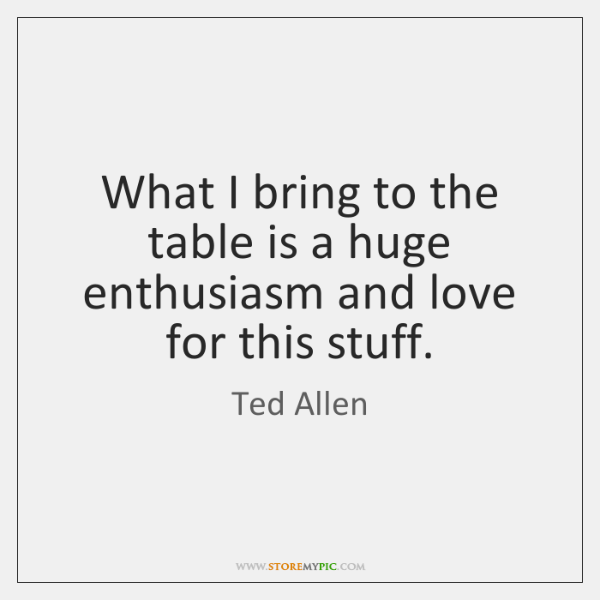 What I bring to the table is a huge enthusiasm and love ...