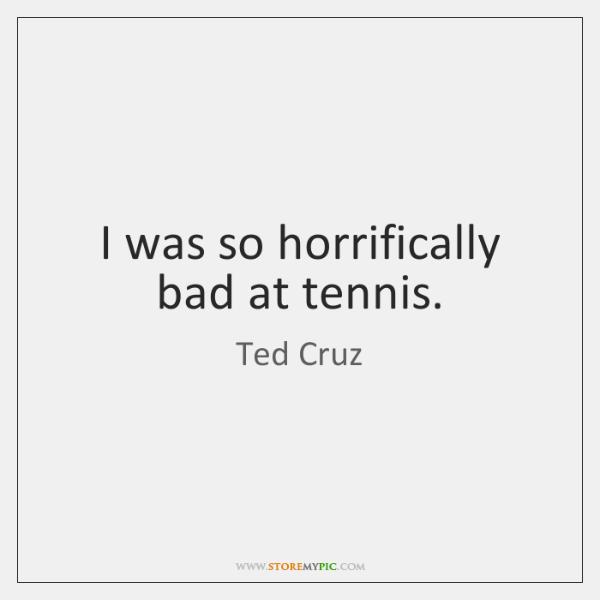 I was so horrifically bad at tennis.
