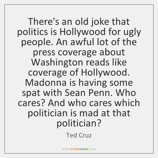 There's an old joke that politics is Hollywood for ugly people. An ...