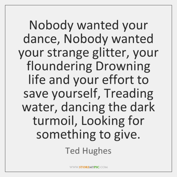 Nobody wanted your dance, Nobody wanted your strange glitter, your floundering Drowning ...