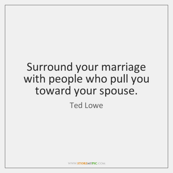 Surround your marriage with people who pull you toward your spouse.