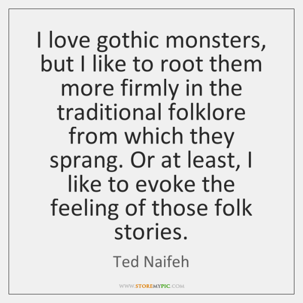 I love gothic monsters, but I like to root them more firmly ...