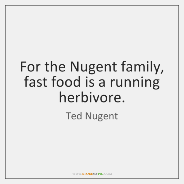 For the Nugent family, fast food is a running herbivore.